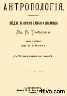Э б тайлор (1832 -1917) - основатель антропологии в англии, автор знаменитой книги первобытная культура (1871)